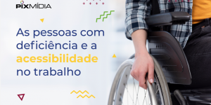 Acessibilidade Pessoas com Deficiência Pix Mídia Blog